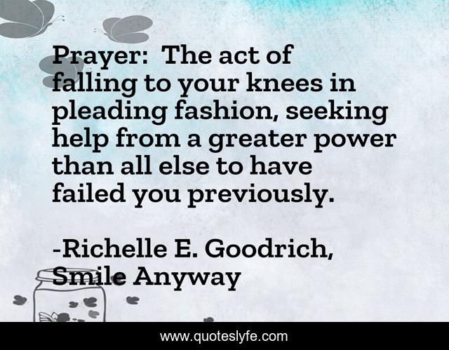 Prayer: The act of falling to your knees in pleading fashion, seeking help from a greater power than all else to have failed you previously.