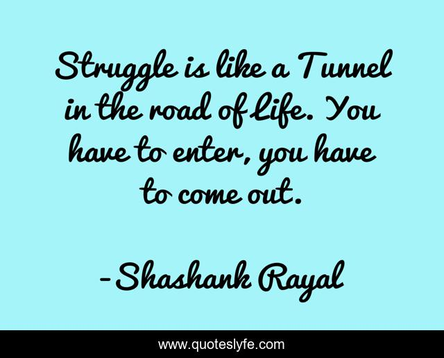 Struggle is like a Tunnel in the road of Life. You have to enter, you have to come out.