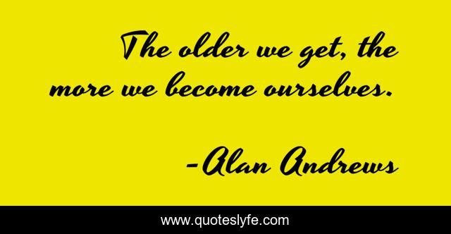 The older we get, the more we become ourselves.