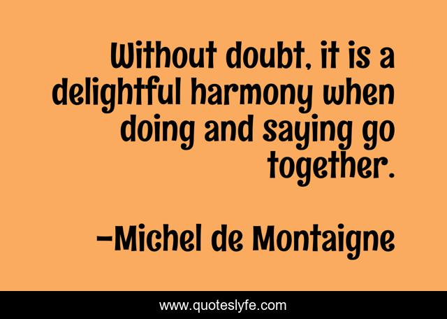 Without doubt, it is a delightful harmony when doing and saying go together.