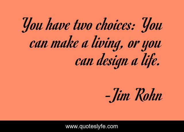 You have two choices: You can make a living, or you can design a life.