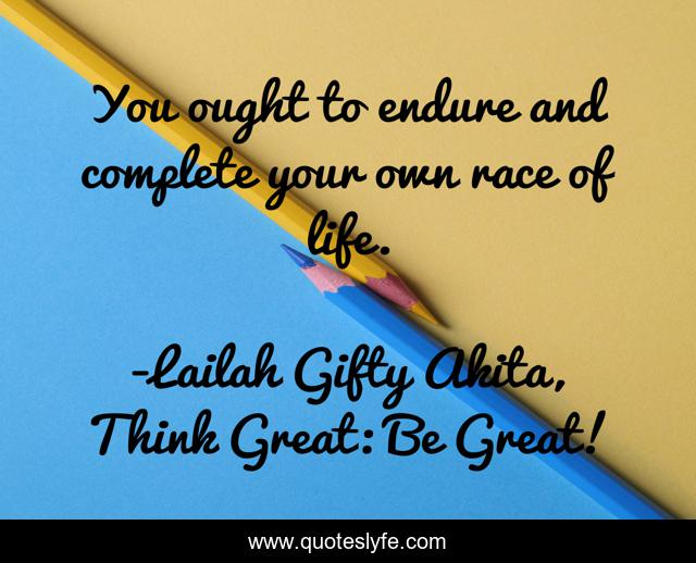 You ought to endure and complete your own race of life.