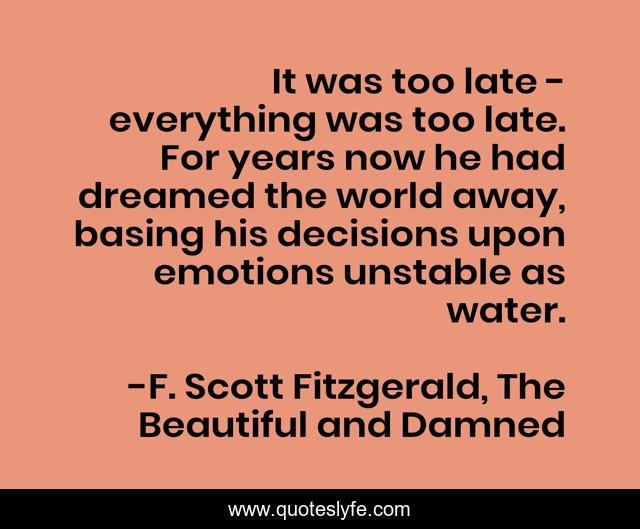 It was too late - everything was too late. For years now he had dreamed the world away, basing his decisions upon emotions unstable as water.