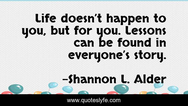 Life doesn't happen to you, but for you. Lessons can be found in everyone's story.