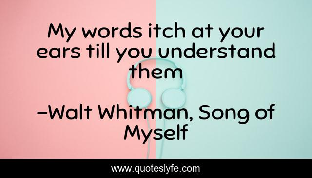My words itch at your ears till you understand them