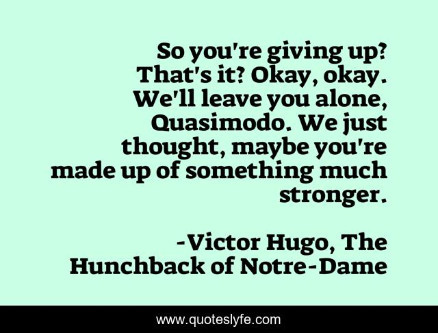 So you're giving up? That's it? Okay, okay. We'll leave you alone, Quasimodo. We just thought, maybe you're made up of something much stronger.