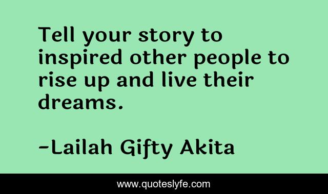 Tell your story to inspired other people to rise up and live their dreams.