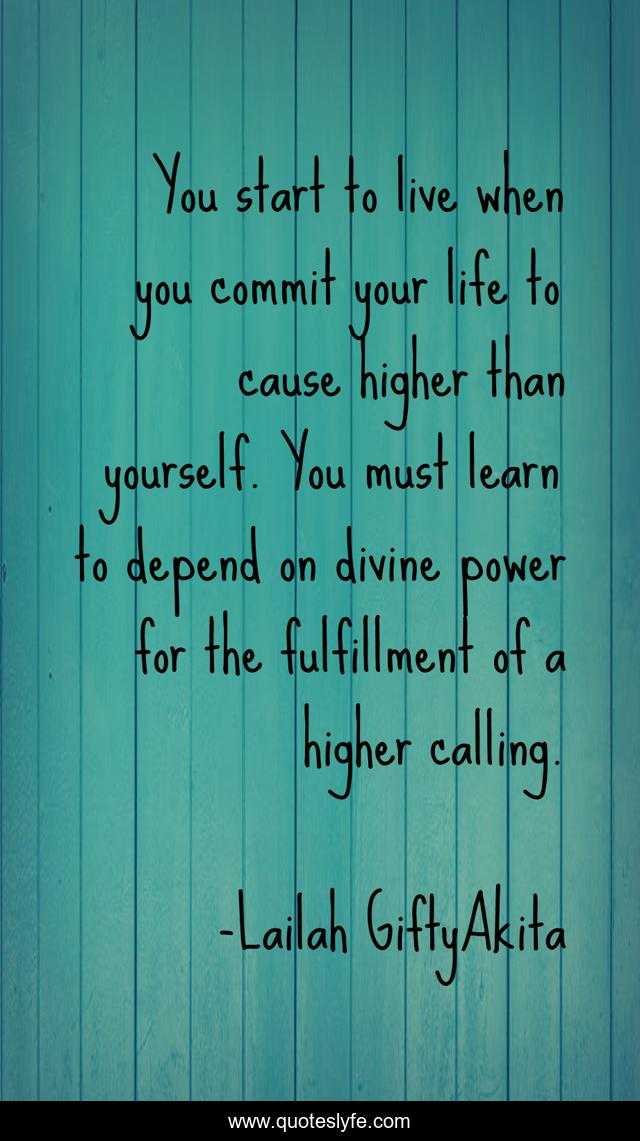 You start to live when you commit your life to cause higher than yourself. You must learn to depend on divine power for the fulfillment of a higher calling.