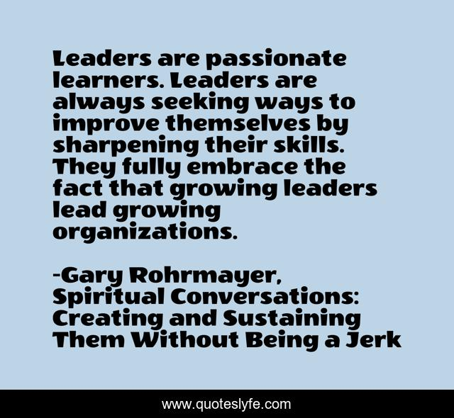 Leaders are passionate learners. Leaders are always seeking ways to improve themselves by sharpening their skills. They fully embrace the fact that growing leaders lead growing organizations.