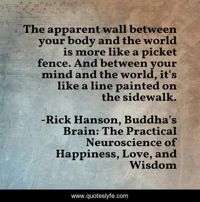 The apparent wall between your body and the world is more like a picket fence. And between your mind and the world, it's like a line painted on the sidewalk.