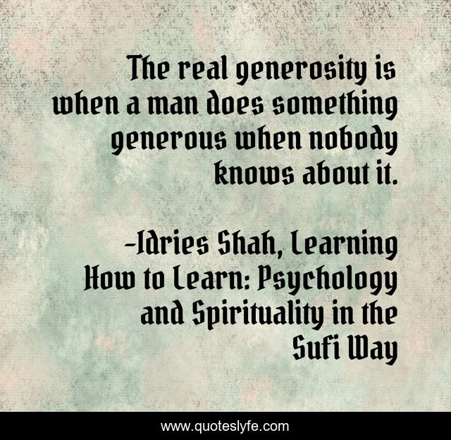 The real generosity is when a man does something generous when nobody knows about it.
