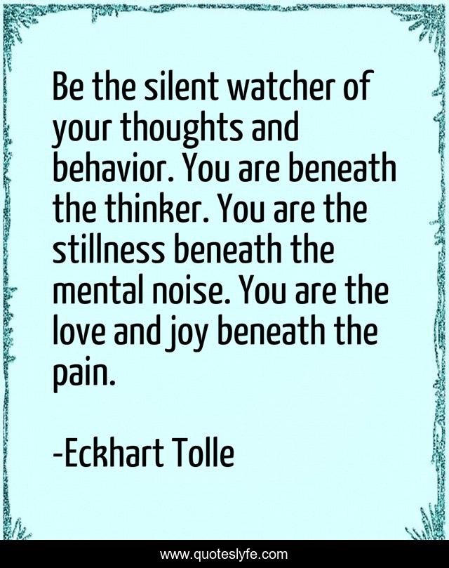 Be the silent watcher of your thoughts and behavior. You are beneath the thinker. You are the stillness beneath the mental noise. You are the love and joy beneath the pain.