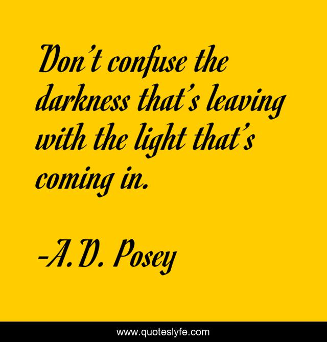 Don't confuse the darkness that's leaving with the light that's coming in.