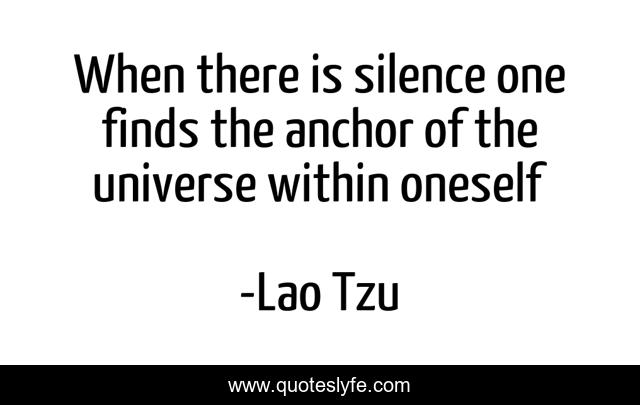 When there is silence one finds the anchor of the universe within oneself