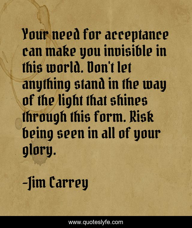 Your need for acceptance can make you invisible in this world. Don't let anything stand in the way of the light that shines through this form. Risk being seen in all of your glory.