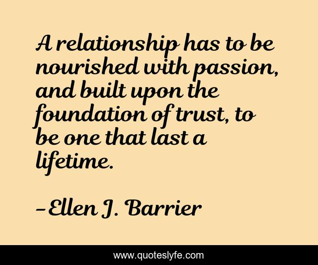 A relationship has to be nourished with passion, and built upon the foundation of trust, to be one that last a lifetime.