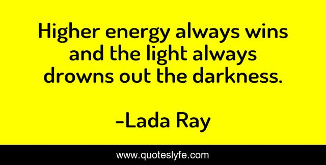 Higher energy always wins and the light always drowns out the darkness.