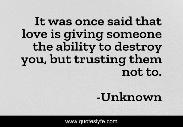It was once said that love is giving someone the ability to destroy you, but trusting them not to.