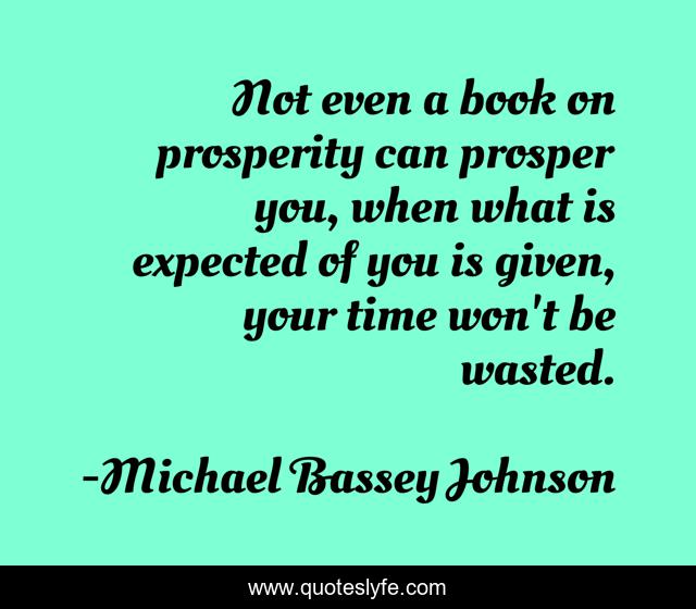 Not even a book on prosperity can prosper you, when what is expected of you is given, your time won't be wasted.