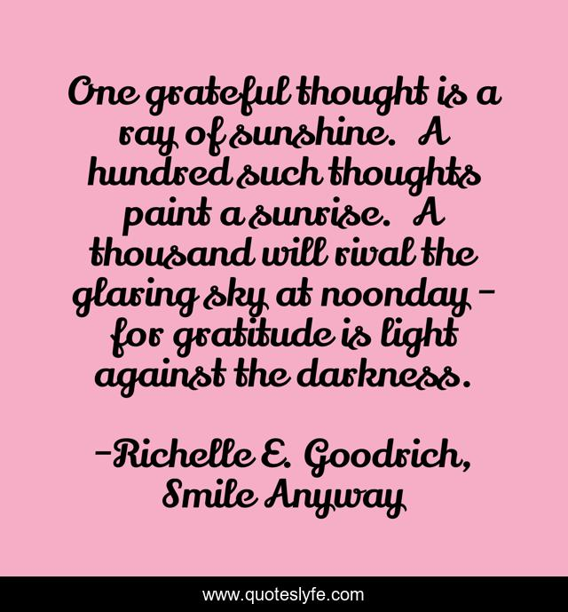 One grateful thought is a ray of sunshine. A hundred such thoughts paint a sunrise. A thousand will rival the glaring sky at noonday - for gratitude is light against the darkness.