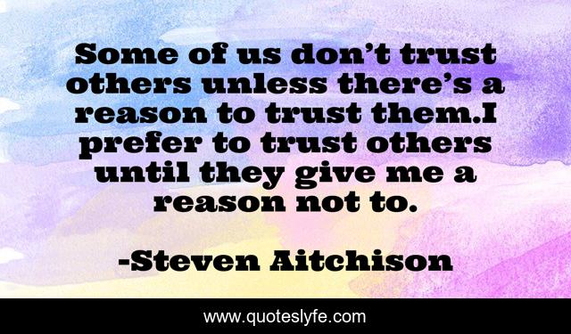 Some of us don't trust others unless there's a reason to trust them.I prefer to trust others until they give me a reason not to.