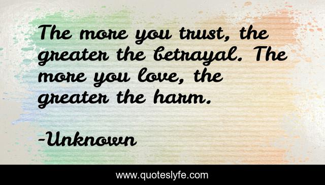 The more you trust, the greater the betrayal. The more you love, the greater the harm.