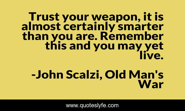 Trust your weapon, it is almost certainly smarter than you are. Remember this and you may yet live.