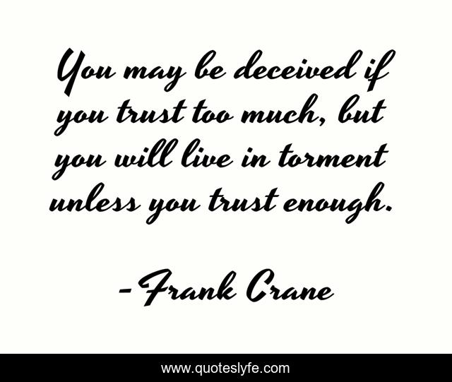 You may be deceived if you trust too much, but you will live in torment unless you trust enough.