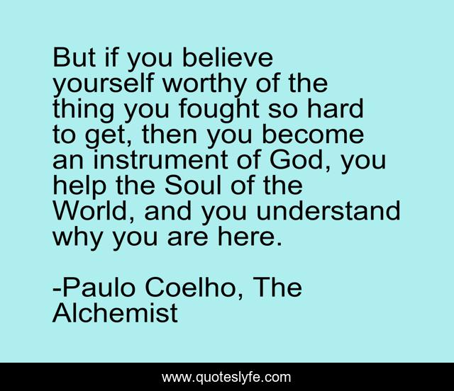 But if you believe yourself worthy of the thing you fought so hard to get, then you become an instrument of God, you help the Soul of the World, and you understand why you are here.