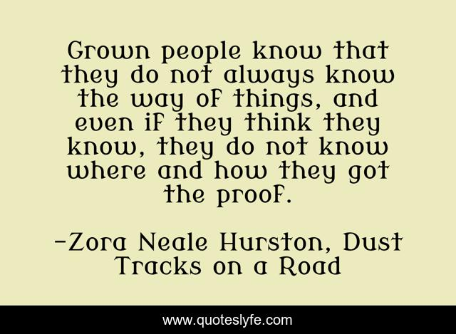 Grown people know that they do not always know the way of things, and even if they think they know, they do not know where and how they got the proof.