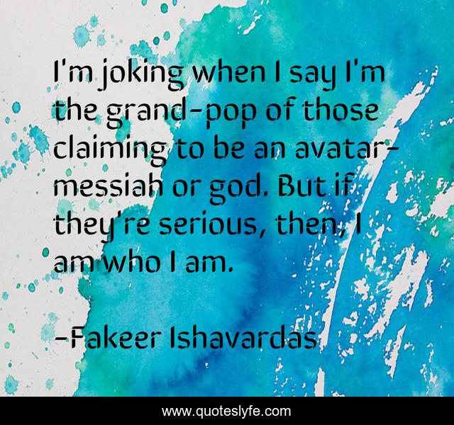 I'm joking when I say I'm the grand-pop of those claiming to be an avatar-messiah or god. But if they're serious, then, I am who I am.