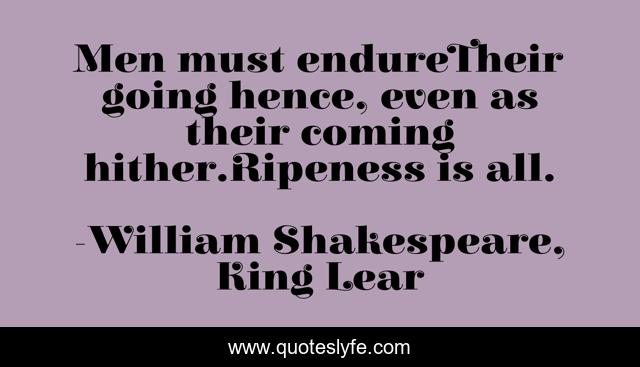 Men must endureTheir going hence, even as their coming hither.Ripeness is all.