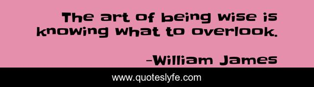 The art of being wise is knowing what to overlook.