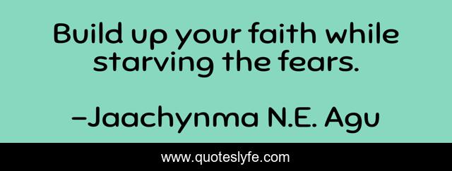 Build up your faith while starving the fears.