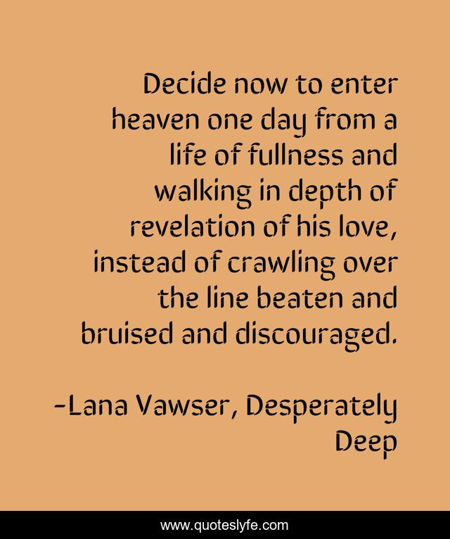 Decide now to enter heaven one day from a life of fullness and walking in depth of revelation of his love, instead of crawling over the line beaten and bruised and discouraged.