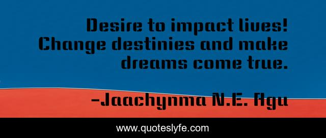 Desire to impact lives! Change destinies and make dreams come true.