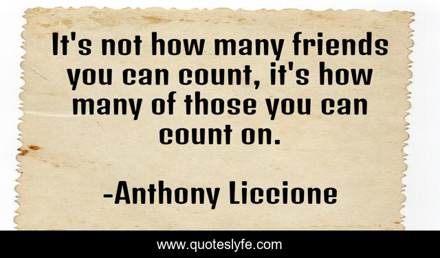 It's not how many friends you can count, it's how many of those you can count on.