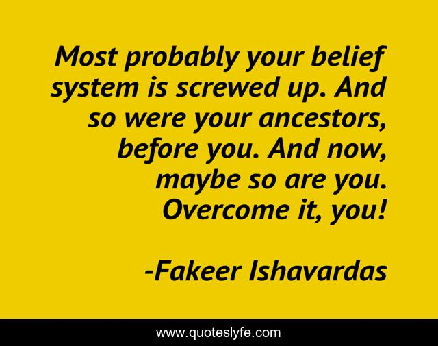 Most probably your belief system is screwed up. And so were your ancestors, before you. And now, maybe so are you. Overcome it, you!