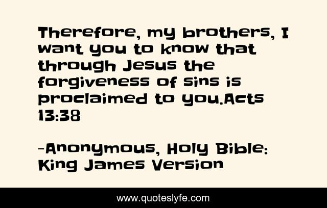 Therefore, my brothers, I want you to know that through Jesus the forgiveness of sins is proclaimed to you.Acts 13:38