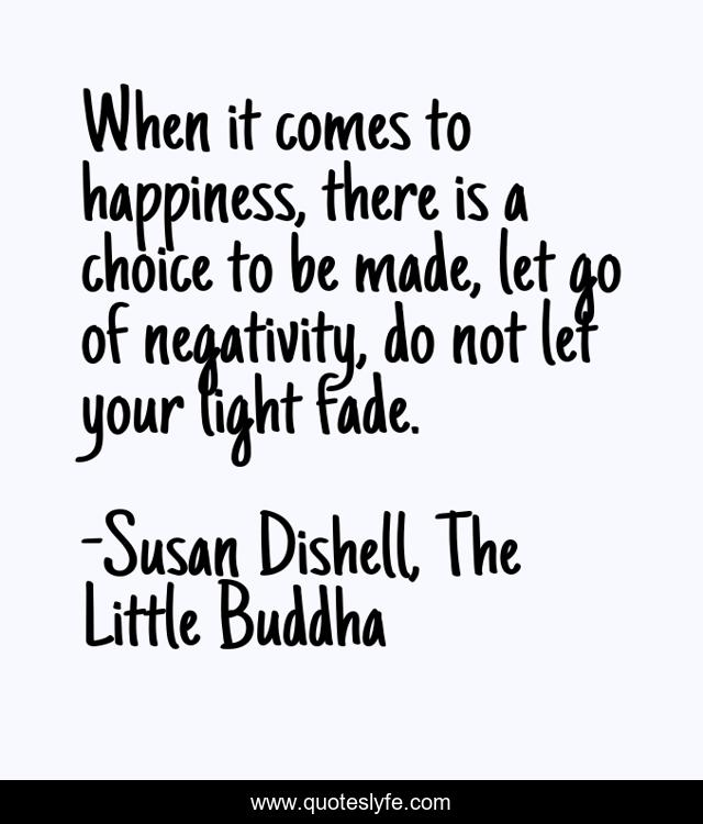 When it comes to happiness, there is a choice to be made, let go of negativity, do not let your light fade.
