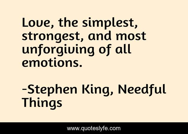 Love, the simplest, strongest, and most unforgiving of all emotions.