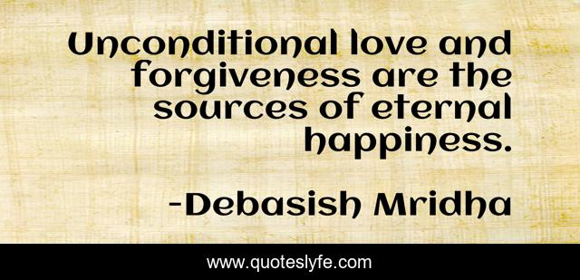 Unconditional Love And Forgiveness Are The Sources Of Eternal Happines Quote By Debasish Mridha Quoteslyfe