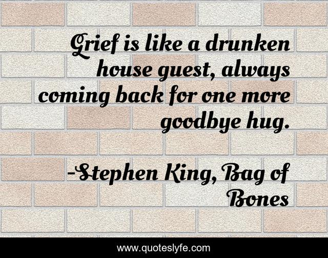 Grief is like a drunken house guest, always coming back for one more goodbye hug.