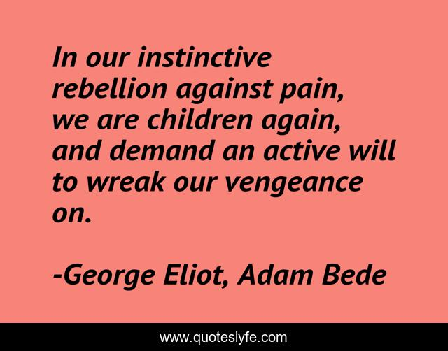 In our instinctive rebellion against pain, we are children again, and demand an active will to wreak our vengeance on.