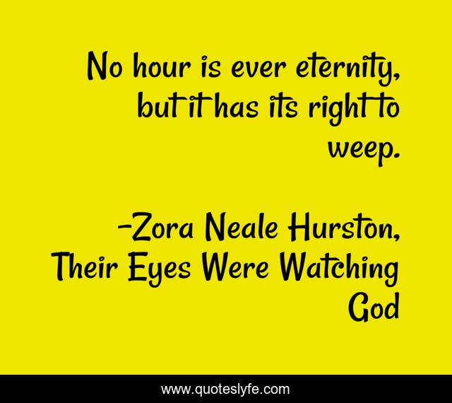 No hour is ever eternity, but it has its right to weep.