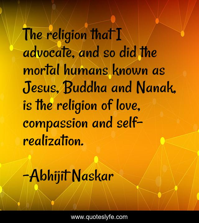 The religion that I advocate, and so did the mortal humans known as Jesus, Buddha and Nanak, is the religion of love, compassion and self-realization.