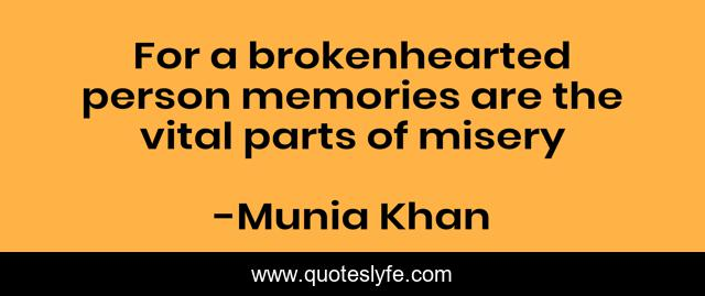 For a brokenhearted person memories are the vital parts of misery