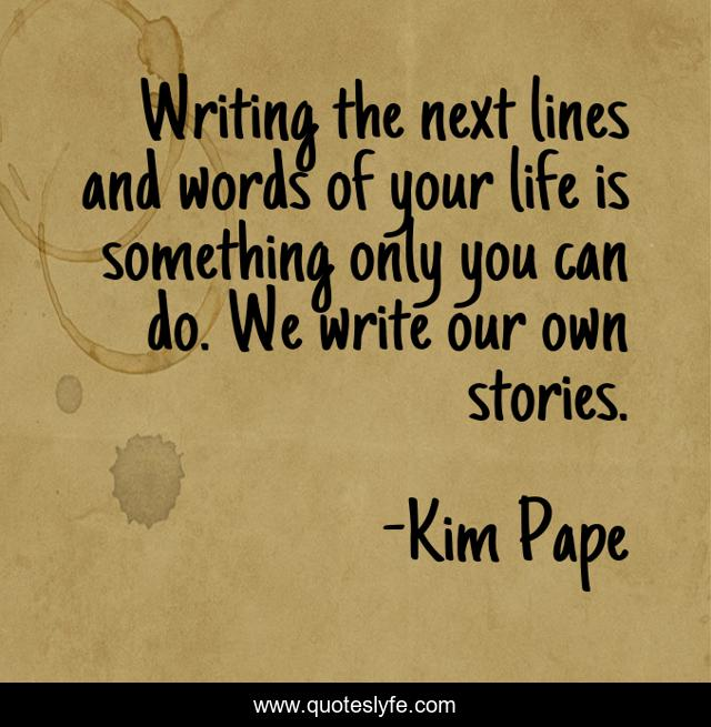 Writing the next lines and words of your life is something only you can do. We write our own stories.
