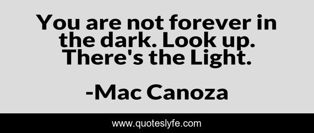 You are not forever in the dark. Look up. There's the Light.