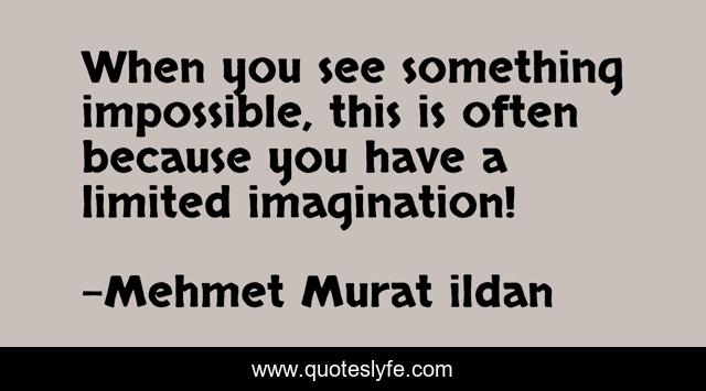 When you see something impossible, this is often because you have a limited imagination!